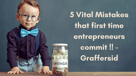 5 most common mistakes I have seen First time Entrepreneur commit