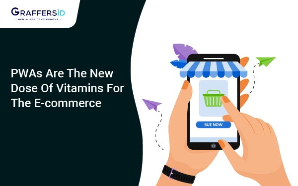 PWAs are the new dose of vitamins for the e-commerce market